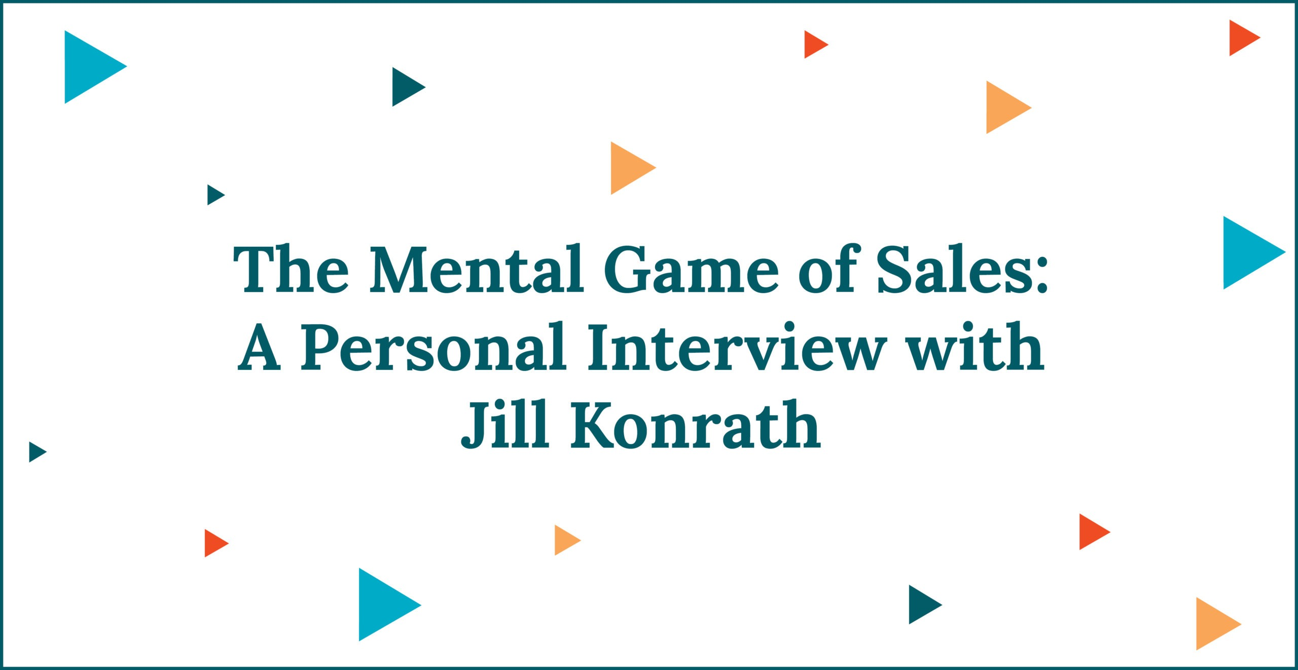 The Mental Game of Sales: A Personal Interview with Jill Konrath