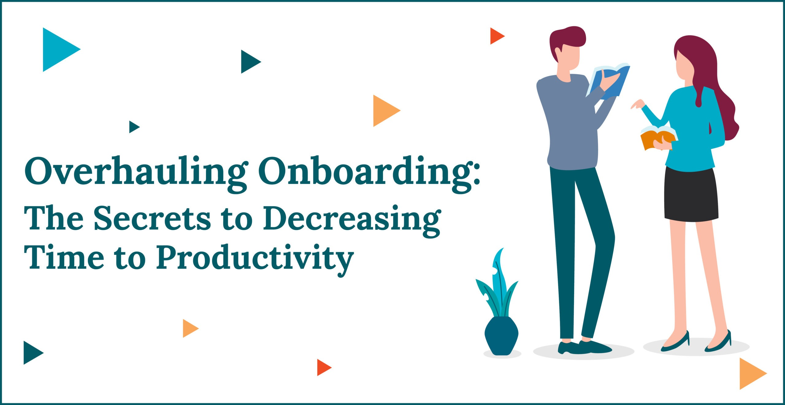 Overhauling Onboarding: The Secrets to Decreasing Time to Productivity